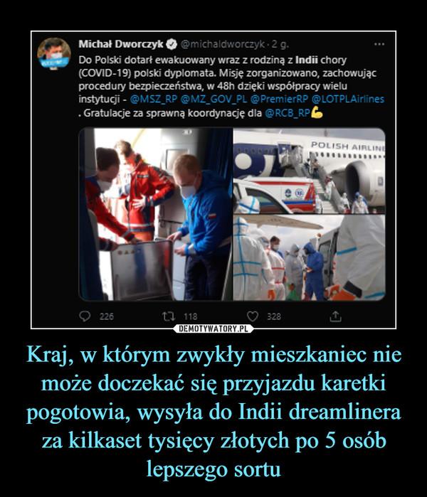 Kraj, w którym zwykły mieszkaniec nie może doczekać się przyjazdu karetki pogotowia, wysyła do Indii dreamlinera za kilkaset tysięcy złotych po 5 osób lepszego sortu –  Michał Dworczyk Q @michaltlwc . Do Polski dotarł ewakuowany wraz z rodziną z Indii chory (COVID-19) polski dyplomata. Misję zorganizowano, zachowując procedury bezpieczeństwa, w 48h dzięki współpracy wielu instytucji - r@MSZ_RP @MZ_GOV_PL @Premier-z = _Q7PLA Gratulacje za sprawną koordynację dla @RCEr_k: tab