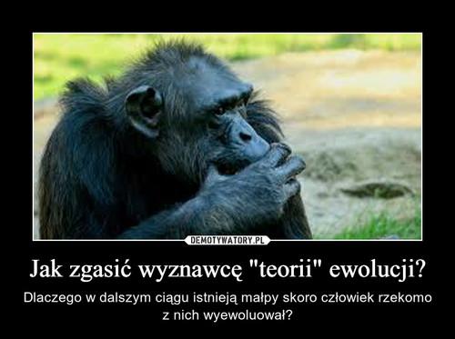 """Jak zgasić wyznawcę""""teorii"""" ewolucji?"""