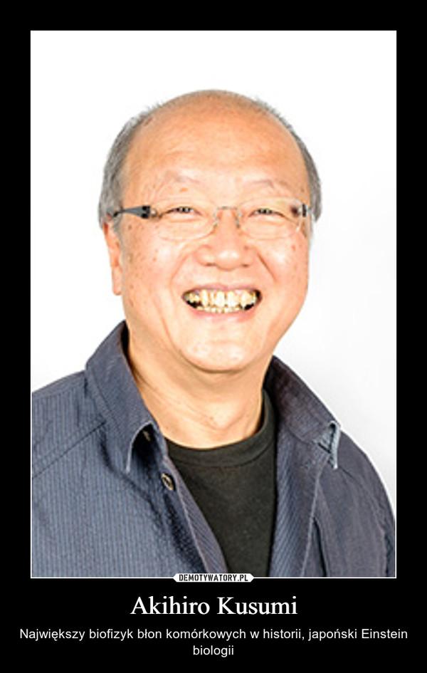 Akihiro Kusumi – Największy biofizyk błon komórkowych w historii, japoński Einstein biologii