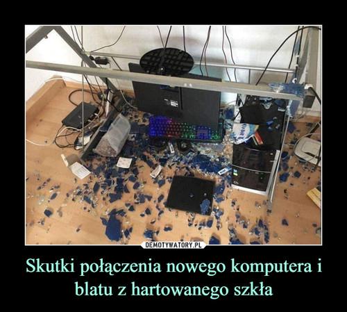 Skutki połączenia nowego komputera i blatu z hartowanego szkła