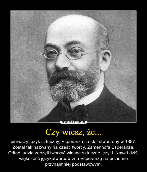 Czy wiesz, że... – pierwszy język sztuczny, Esperanza, został stworzony w 1887. Został tak nazwany na cześć twórcy, Zamenhofa Esperanza. Odtąd ludzie zaczęli tworzyć własne sztuczne języki. Nawet dziś, większość językotwórców zna Esperanzę na poziomie przynajmniej podstawowym.