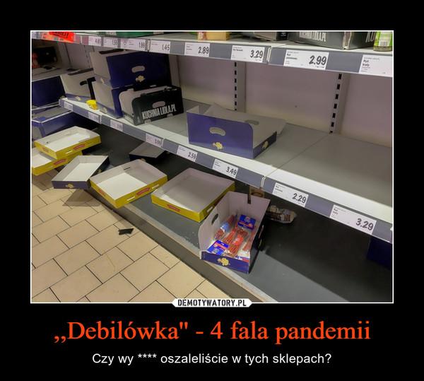 ,,Debilówka'' - 4 fala pandemii – Czy wy **** oszaleliście w tych sklepach?
