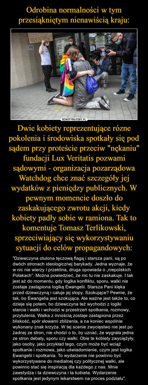 """Odrobina normalności w tym przesiąkniętym nienawiścią kraju: Dwie kobiety reprezentujące rózne pokolenia i środowiska spotkały się pod sądem przy proteście przeciw """"nękaniu"""" fundacji Lux Veritatis pozwami sądowymi - organizacja pozarządowa Watchdog chce znać szczegóły jej wydatków z pieniędzy publicznych. W pewnym momencie doszło do zaskakującego zwrotu akcji, kiedy kobiety padły sobie w ramiona. Tak to komentuje Tomasz Terlikowski, sprzeciwiający się wykorzystywaniu sytuacji do celów propagandowych:"""