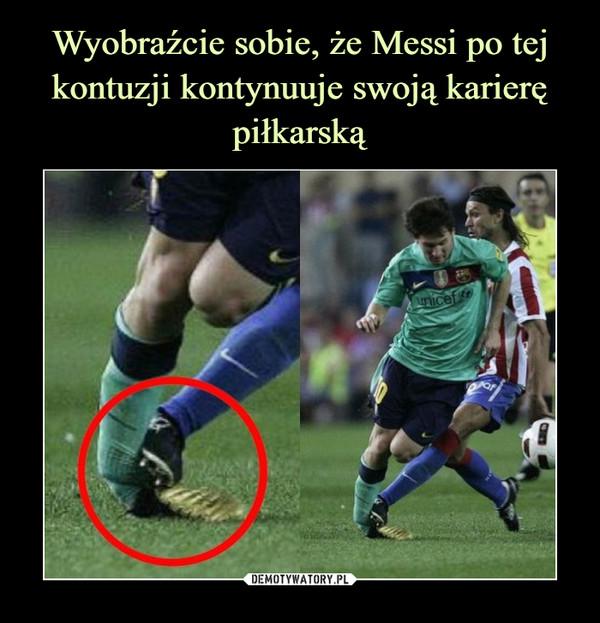 Wyobraźcie sobie, że Messi po tej kontuzji kontynuuje swoją karierę piłkarską