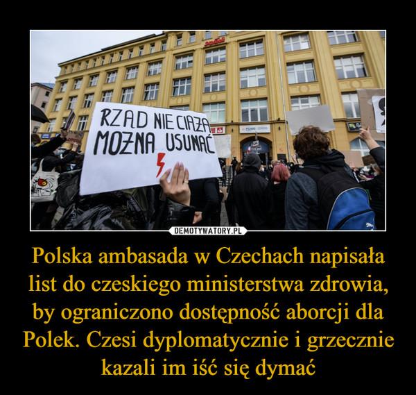 Polska ambasada w Czechach napisała list do czeskiego ministerstwa zdrowia, by ograniczono dostępność aborcji dla Polek. Czesi dyplomatycznie i grzecznie kazali im iść się dymać –