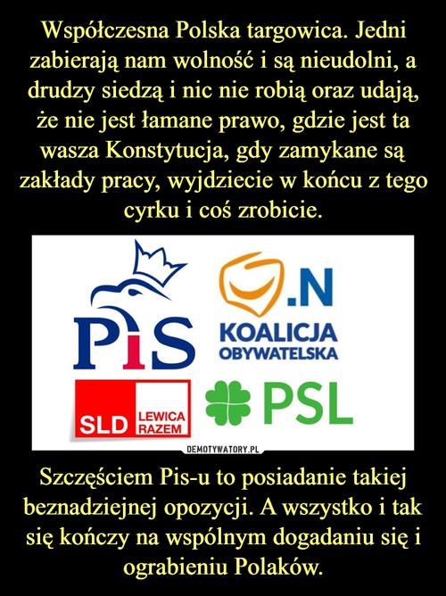 Współczesna Polska targowica. Jedni zabierają nam wolność i są nieudolni, a drudzy siedzą i nic nie robią oraz udają, że nie jest łamane prawo, gdzie jest ta wasza Konstytucja, gdy zamykane są zakłady pracy, wyjdziecie w końcu z tego cyrku i coś zrobicie. Szczęściem Pis-u to posiadanie takiej beznadziejnej opozycji. A wszystko i tak się kończy na wspólnym dogadaniu się i ograbieniu Polaków.