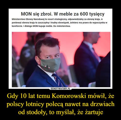 Gdy 10 lat temu Komorowski mówił, że polscy lotnicy polecą nawet na drzwiach od stodoły, to myślał, że żartuje