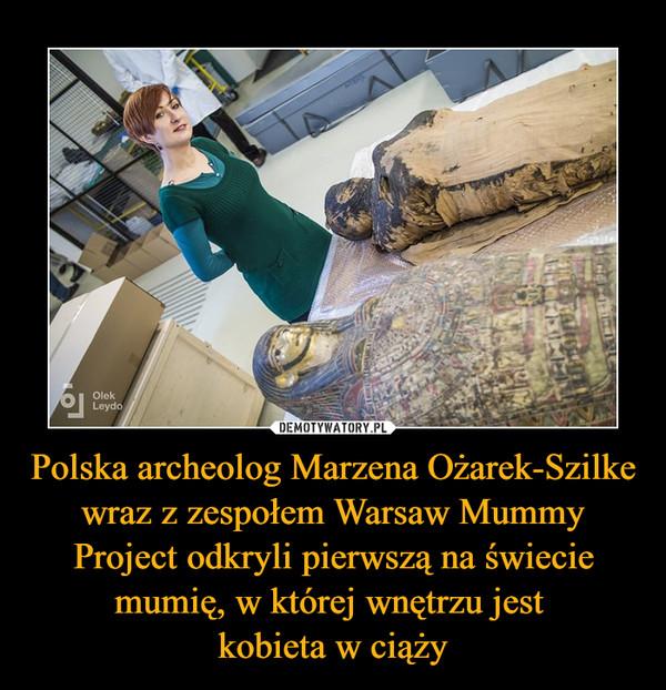 Polska archeolog Marzena Ożarek-Szilke wraz z zespołem Warsaw Mummy Project odkryli pierwszą na świecie mumię, w której wnętrzu jest kobieta w ciąży –