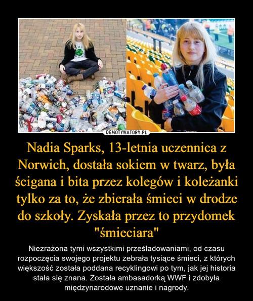 """Nadia Sparks, 13-letnia uczennica z Norwich, dostała sokiem w twarz, była ścigana i bita przez kolegów i koleżanki tylko za to, że zbierała śmieci w drodze do szkoły. Zyskała przez to przydomek """"śmieciara"""""""