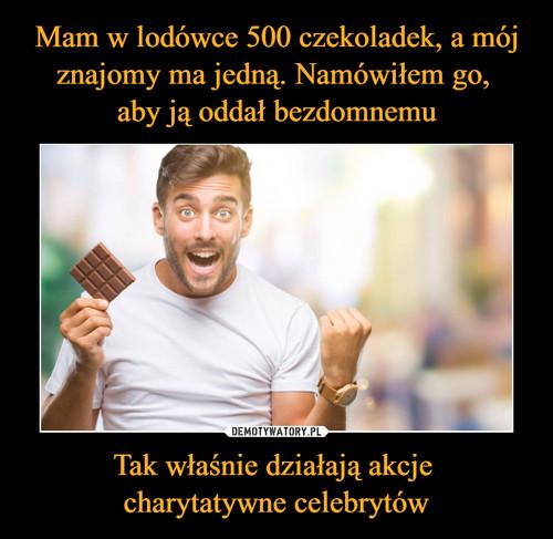 Mam w lodówce 500 czekoladek, a mój znajomy ma jedną. Namówiłem go,  aby ją oddał bezdomnemu Tak właśnie działają akcje  charytatywne celebrytów