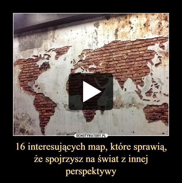 16 interesujących map, które sprawią,że spojrzysz na świat z innej perspektywy –