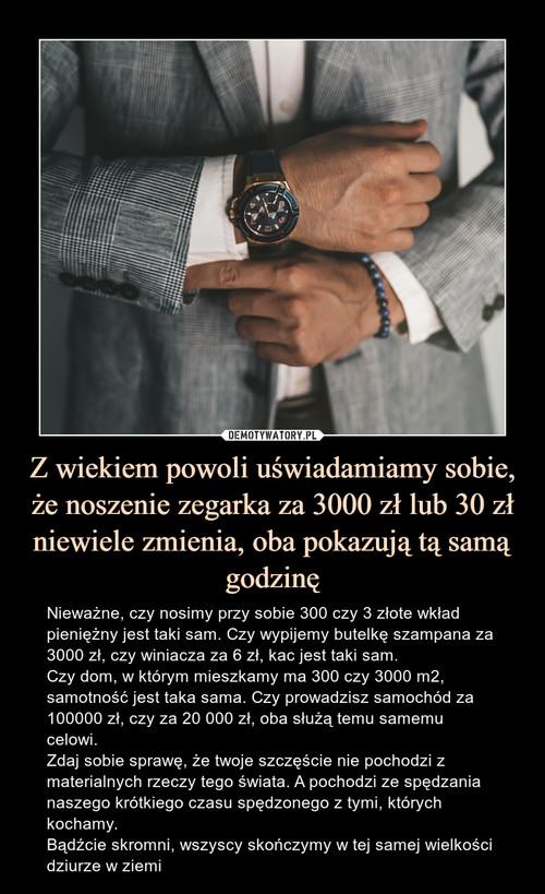 Z wiekiem powoli uświadamiamy sobie, że noszenie zegarka za 3000 zł lub 30 zł niewiele zmienia, oba pokazują tą samą godzinę