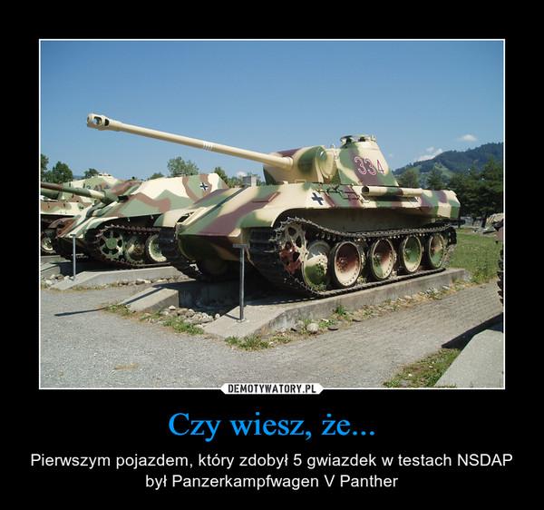 Czy wiesz, że... – Pierwszym pojazdem, który zdobył 5 gwiazdek w testach NSDAP był Panzerkampfwagen V Panther