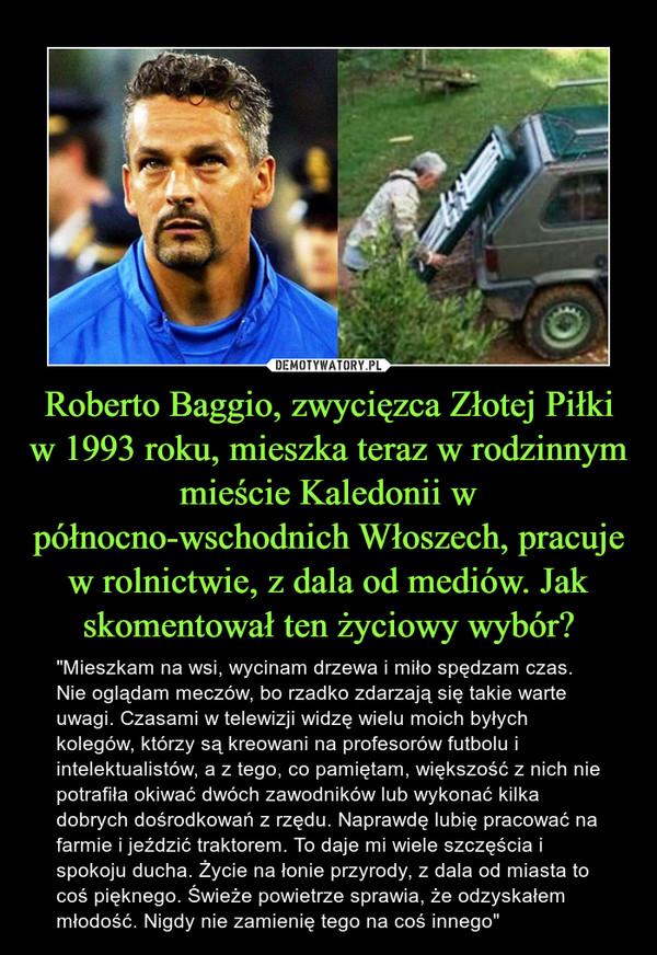 """Roberto Baggio, zwycięzca Złotej Piłki w 1993 roku, mieszka teraz w rodzinnym mieście Kaledonii w północno-wschodnich Włoszech, pracuje w rolnictwie, z dala od mediów. Jak skomentował ten życiowy wybór? – """"Mieszkam na wsi, wycinam drzewa i miło spędzam czas. Nie oglądam meczów, bo rzadko zdarzają się takie warte uwagi. Czasami w telewizji widzę wielu moich byłych kolegów, którzy są kreowani na profesorów futbolu i intelektualistów, a z tego, co pamiętam, większość z nich nie potrafiła okiwać dwóch zawodników lub wykonać kilka dobrych dośrodkowań z rzędu. Naprawdę lubię pracować na farmie i jeździć traktorem. To daje mi wiele szczęścia i spokoju ducha. Życie na łonie przyrody, z dala od miasta to coś pięknego. Świeże powietrze sprawia, że odzyskałem młodość. Nigdy nie zamienię tego na coś innego"""""""