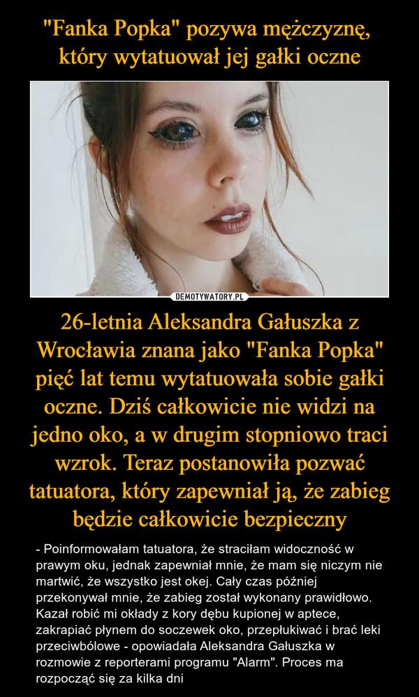 """26-letnia Aleksandra Gałuszka z Wrocławia znana jako """"Fanka Popka"""" pięć lat temu wytatuowała sobie gałki oczne. Dziś całkowicie nie widzi na jedno oko, a w drugim stopniowo traci wzrok. Teraz postanowiła pozwać tatuatora, który zapewniał ją, że zabieg będzie całkowicie bezpieczny – - Poinformowałam tatuatora, że straciłam widoczność w prawym oku, jednak zapewniał mnie, że mam się niczym nie martwić, że wszystko jest okej. Cały czas później przekonywał mnie, że zabieg został wykonany prawidłowo. Kazał robić mi okłady z kory dębu kupionej w aptece, zakrapiać płynem do soczewek oko, przepłukiwać i brać leki przeciwbólowe - opowiadała Aleksandra Gałuszka w rozmowie z reporterami programu """"Alarm"""". Proces ma rozpocząć się za kilka dni"""