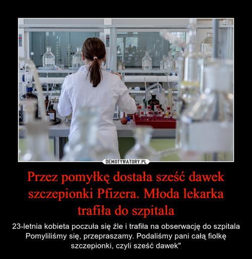 Przez pomyłkę dostała sześć dawek szczepionki Pfizera. Młoda lekarka trafiła do szpitala