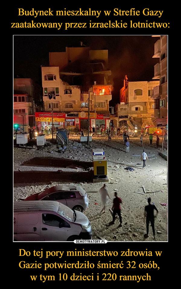 Do tej pory ministerstwo zdrowia w Gazie potwierdziło śmierć 32 osób, w tym 10 dzieci i 220 rannych –