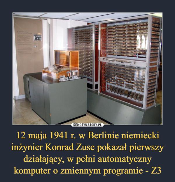 12 maja 1941 r. w Berlinie niemiecki inżynier Konrad Zuse pokazał pierwszy działający, w pełni automatyczny komputer o zmiennym programie - Z3 –