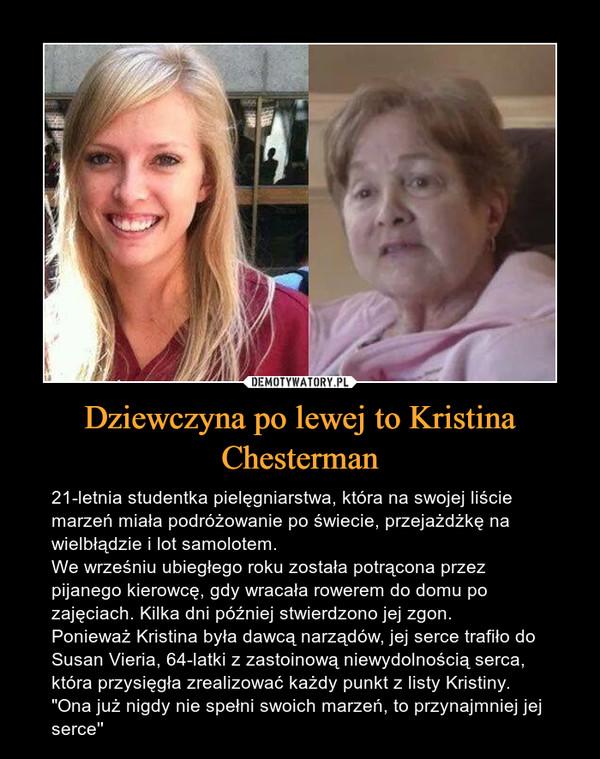 """Dziewczyna po lewej to Kristina Chesterman – 21-letnia studentka pielęgniarstwa, która na swojej liście marzeń miała podróżowanie po świecie, przejażdżkę na wielbłądzie i lot samolotem.We wrześniu ubiegłego roku została potrącona przez pijanego kierowcę, gdy wracała rowerem do domu po zajęciach. Kilka dni później stwierdzono jej zgon.Ponieważ Kristina była dawcą narządów, jej serce trafiło do Susan Vieria, 64-latki z zastoinową niewydolnością serca, która przysięgła zrealizować każdy punkt z listy Kristiny. """"Ona już nigdy nie spełni swoich marzeń, to przynajmniej jej serce'' 21-letnia studentka pielęgniarstwa, która na swojej liście marzeń miała podróżowanie po świecie, przejażdżkę na wielbłądzie i lot samolotem.We wrześniu ubiegłego roku została potrącona przez pijanego kierowcę, gdy wracała rowerem do domu po zajęciach. Kilka dni później stwierdzono jej zgon.Ponieważ Kristina była dawcą narządów, jej serce trafiło do Susan Vieria, 64-latki z zastoinową niewydolnością serca, która przysięgła zrealizować każdy punkt z listy Kristiny. """"Ona już nigdy nie spełni swoich marzeń, to przynajmniej jej serce''"""