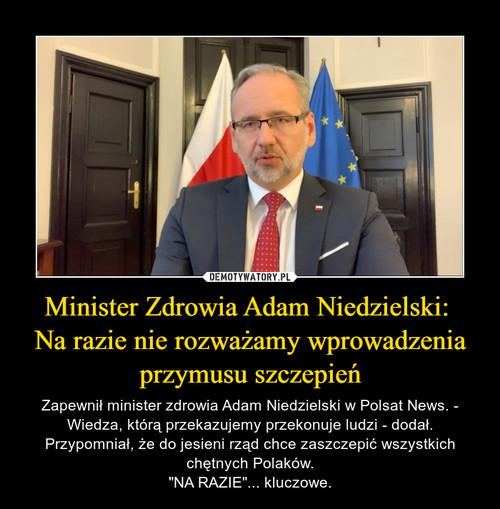 Minister Zdrowia Adam Niedzielski:  Na razie nie rozważamy wprowadzenia przymusu szczepień