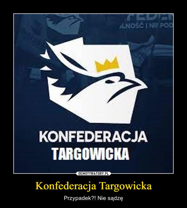 Konfederacja Targowicka – Przypadek?! Nie sądzę