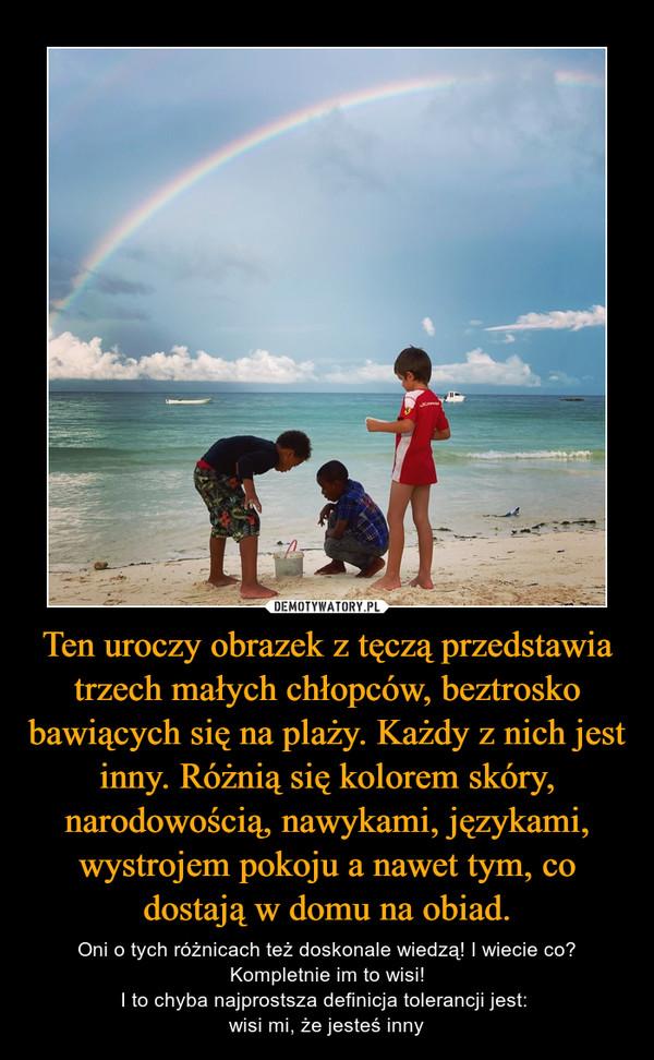 Ten uroczy obrazek z tęczą przedstawia trzech małych chłopców, beztrosko bawiących się na plaży. Każdy z nich jest inny. Różnią się kolorem skóry, narodowością, nawykami, językami, wystrojem pokoju a nawet tym, co dostają w domu na obiad. – Oni o tych różnicach też doskonale wiedzą! I wiecie co? Kompletnie im to wisi!I to chyba najprostsza definicja tolerancji jest: wisi mi, że jesteś inny