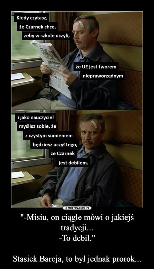 """""""-Misiu, on ciągle mówi o jakiejś tradycji... -To debil.""""  Stasiek Bareja, to był jednak prorok..."""