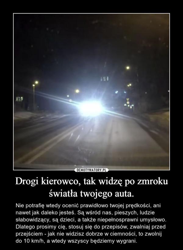 Drogi kierowco, tak widzę po zmroku światła twojego auta. – Nie potrafię wtedy ocenić prawidłowo twojej prędkości, ani nawet jak daleko jesteś. Są wśród nas, pieszych, ludzie słabowidzący, są dzieci, a także niepełnosprawni umysłowo. Dlatego prosimy cię, stosuj się do przepisów, zwalniaj przed przejściem - jak nie widzisz dobrze w ciemności, to zwolnij do 10 km/h, a wtedy wszyscy będziemy wygrani.