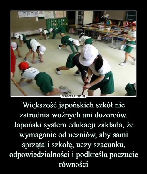 Większość japońskich szkół nie zatrudnia woźnych ani dozorców. Japoński system edukacji zakłada, że wymaganie od uczniów, aby sami sprzątali szkołę, uczy szacunku, odpowiedzialności i podkreśla poczucie równości