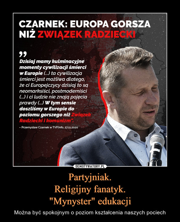 """Partyjniak.Religijny fanatyk.""""Mynyster"""" edukacji – Można być spokojnym o poziom kształcenia naszych pociech CZARNEK: EUROPA GORSZANIŻ ZWIĄZEK RABZlECfrJBDzisiaj mamy kulminacyjnemomenty cywilizacji śmierciw Europie (...) ta cywilizacjaśmierci jest możliwa dlatego, '■,że ci Europejczycy dzisiaj to sqneomarhsiści, postmoderniści(...) i ci ludzie nie znajq pojęciaprawdy (...) W tym sensie .doszliśmy w Europie dopoziomu gorszego niż ZwiązekRadziecki i komunizm""""- Przemysław Czarnek wWP.Info, 27112020"""