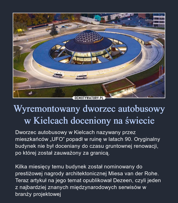 """Wyremontowany dworzec autobusowyw Kielcach doceniony na świecie – Dworzec autobusowy w Kielcach nazywany przez mieszkańców """"UFO"""" popadł w ruinę w latach 90. Oryginalny budynek nie był doceniany do czasu gruntownej renowacji, po której został zauważony za granicą.Kilka miesięcy temu budynek został nominowany do prestiżowej nagrody architektonicznej Miesa van der Rohe. Teraz artykuł na jego temat opublikował Dezeen, czyli jeden z najbardziej znanych międzynarodowych serwisów w branży projektowej"""