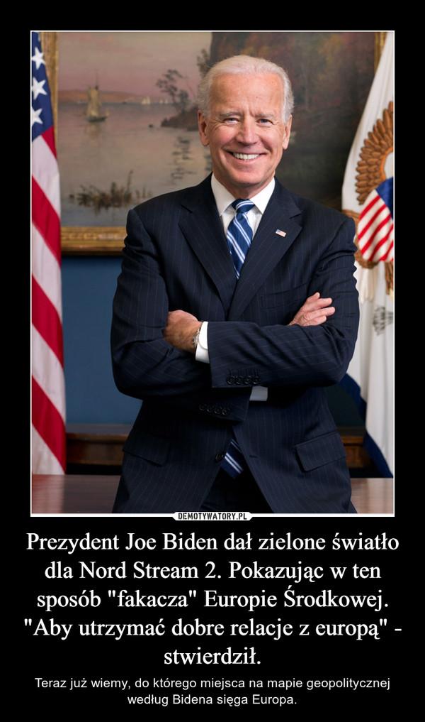 """Prezydent Joe Biden dał zielone światło dla Nord Stream 2. Pokazując w ten sposób """"fakacza"""" Europie Środkowej.""""Aby utrzymać dobre relacje z europą"""" - stwierdził. – Teraz już wiemy, do którego miejsca na mapie geopolitycznej według Bidena sięga Europa."""