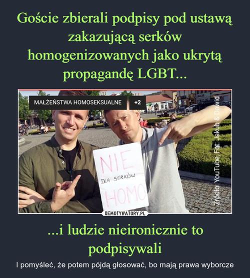 Goście zbierali podpisy pod ustawą zakazującą serków homogenizowanych jako ukrytą propagandę LGBT... ...i ludzie nieironicznie to podpisywali