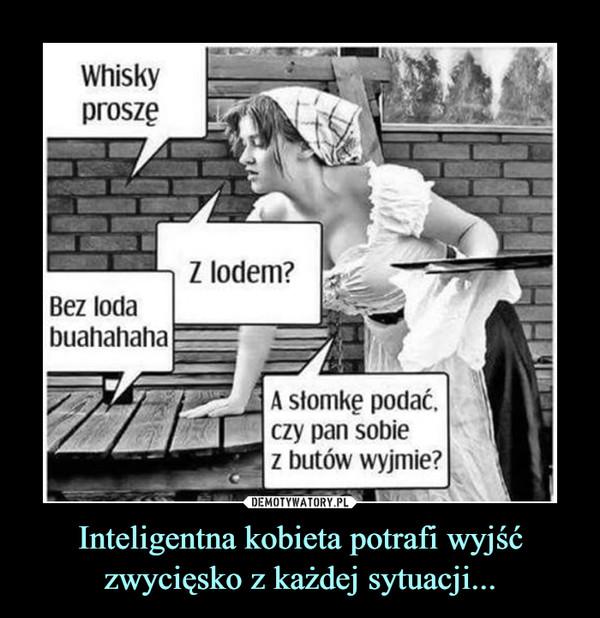 Inteligentna kobieta potrafi wyjść zwycięsko z każdej sytuacji... –