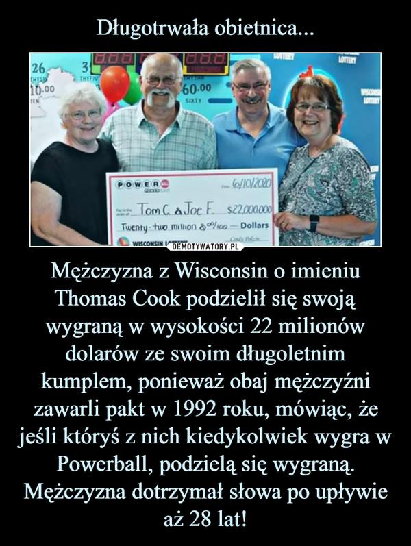 Długotrwała obietnica... Mężczyzna z Wisconsin o imieniu Thomas Cook podzielił się swoją wygraną w wysokości 22 milionów dolarów ze swoim długoletnim kumplem, ponieważ obaj mężczyźni zawarli pakt w 1992 roku, mówiąc, że jeśli któryś z nich kiedykolwiek wygra w Powerball, podzielą się wygraną. Mężczyzna dotrzymał słowa po upływie aż 28 lat!