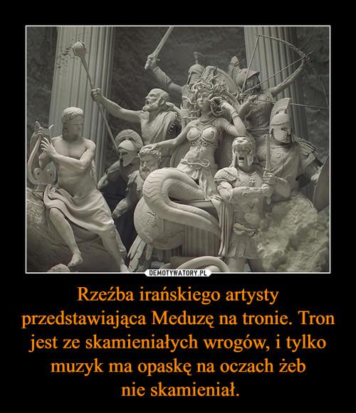 Rzeźba irańskiego artysty przedstawiająca Meduzę na tronie. Tron jest ze skamieniałych wrogów, i tylko muzyk ma opaskę na oczach żeb  nie skamieniał.