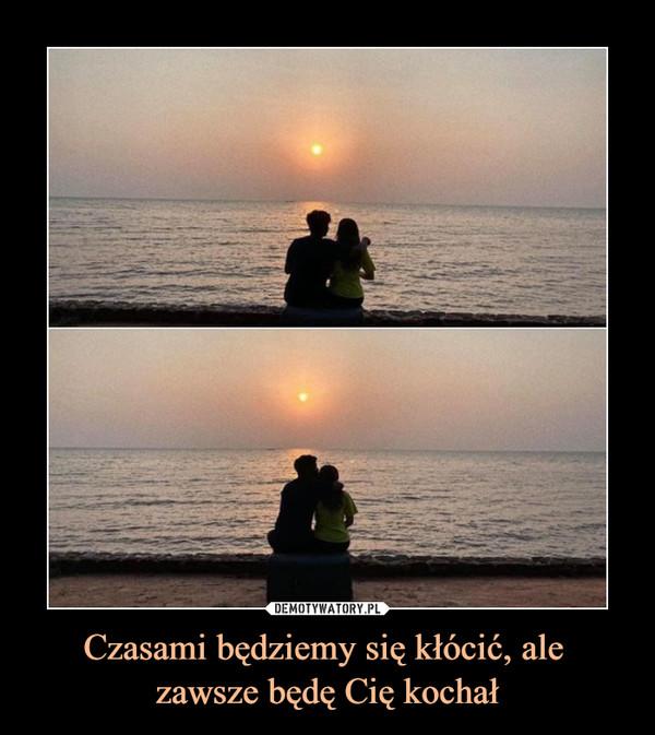 Czasami będziemy się kłócić, ale zawsze będę Cię kochał –