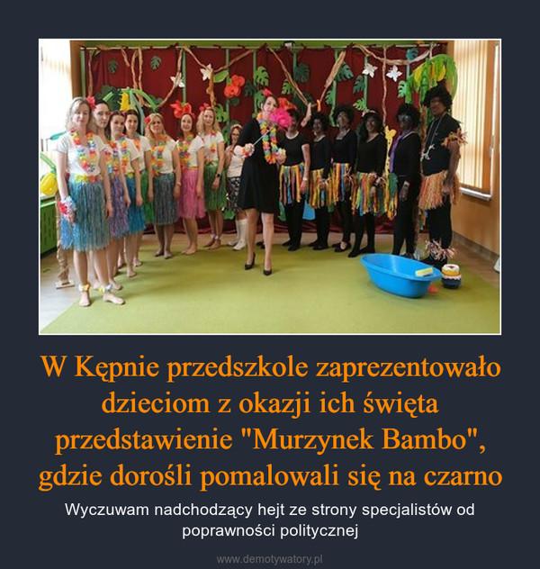 """W Kępnie przedszkole zaprezentowało dzieciom z okazji ich święta przedstawienie """"Murzynek Bambo"""", gdzie dorośli pomalowali się na czarno – Wyczuwam nadchodzący hejt ze strony specjalistów od poprawności politycznej"""