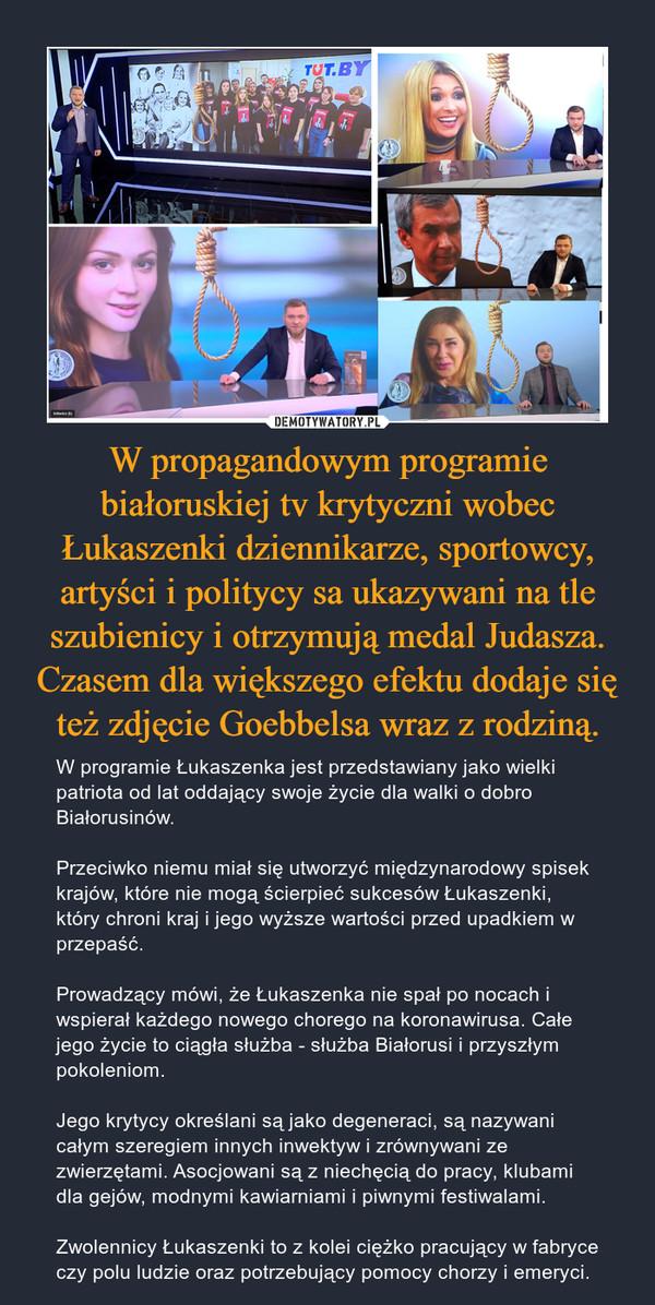 W propagandowym programie białoruskiej tv krytyczni wobec Łukaszenki dziennikarze, sportowcy, artyści i politycy sa ukazywani na tle szubienicy i otrzymują medal Judasza. Czasem dla większego efektu dodaje się też zdjęcie Goebbelsa wraz z rodziną. – W programie Łukaszenka jest przedstawiany jako wielki patriota od lat oddający swoje życie dla walki o dobro Białorusinów.Przeciwko niemu miał się utworzyć międzynarodowy spisek krajów, które nie mogą ścierpieć sukcesów Łukaszenki, który chroni kraj i jego wyższe wartości przed upadkiem w przepaść. Prowadzący mówi, że Łukaszenka nie spał po nocach i wspierał każdego nowego chorego na koronawirusa. Całe jego życie to ciągła służba - służba Białorusi i przyszłym pokoleniom.Jego krytycy określani są jako degeneraci, są nazywani całym szeregiem innych inwektyw i zrównywani ze zwierzętami. Asocjowani są z niechęcią do pracy, klubami dla gejów, modnymi kawiarniami i piwnymi festiwalami. Zwolennicy Łukaszenki to z kolei ciężko pracujący w fabryce czy polu ludzie oraz potrzebujący pomocy chorzy i emeryci.