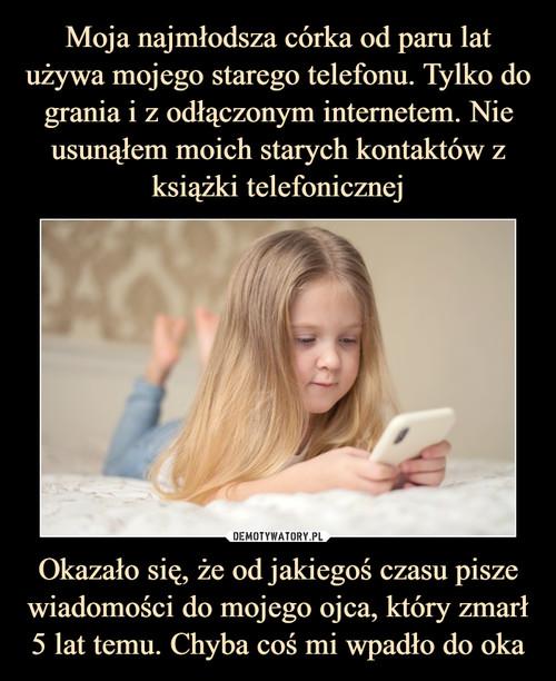 Moja najmłodsza córka od paru lat używa mojego starego telefonu. Tylko do grania i z odłączonym internetem. Nie usunąłem moich starych kontaktów z książki telefonicznej Okazało się, że od jakiegoś czasu pisze wiadomości do mojego ojca, który zmarł 5 lat temu. Chyba coś mi wpadło do oka