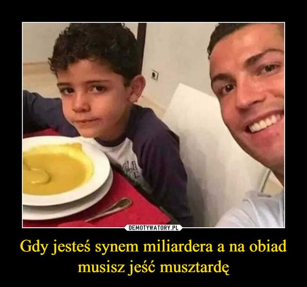 Gdy jesteś synem miliardera a na obiad musisz jeść musztardę –