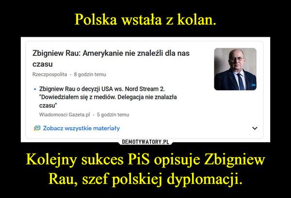 Kolejny sukces PiS opisuje Zbigniew Rau, szef polskiej dyplomacji. –