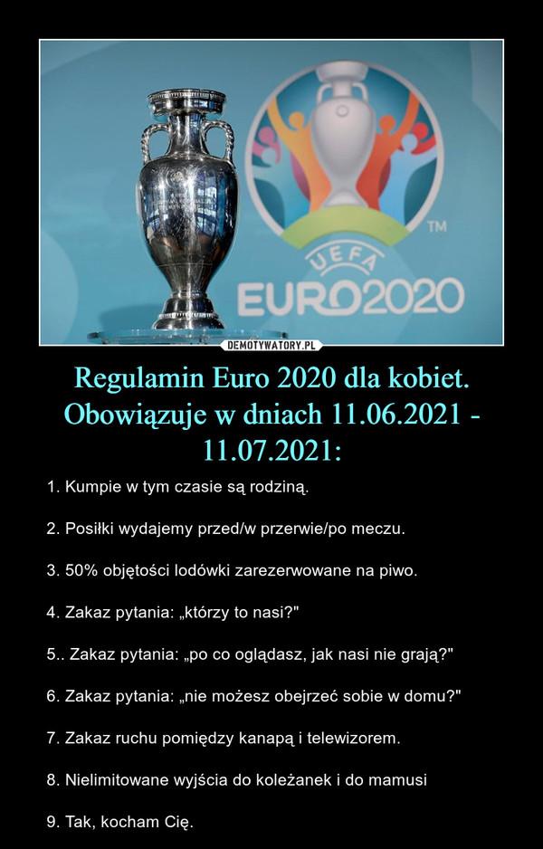 """Regulamin Euro 2020 dla kobiet. Obowiązuje w dniach 11.06.2021 - 11.07.2021: – 1. Kumpie w tym czasie są rodziną. 2. Posiłki wydajemy przed/w przerwie/po meczu. 3. 50% objętości lodówki zarezerwowane na piwo. 4. Zakaz pytania: """"którzy to nasi?"""" 5.. Zakaz pytania: """"po co oglądasz, jak nasi nie grają?""""6. Zakaz pytania: """"nie możesz obejrzeć sobie w domu?"""" 7. Zakaz ruchu pomiędzy kanapą i telewizorem. 8. Nielimitowane wyjścia do koleżanek i do mamusi9. Tak, kocham Cię."""