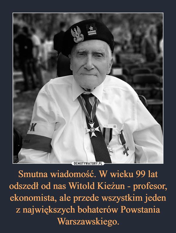 Smutna wiadomość. W wieku 99 lat odszedł od nas Witold Kieżun - profesor, ekonomista, ale przede wszystkim jeden z największych bohaterów Powstania Warszawskiego. –