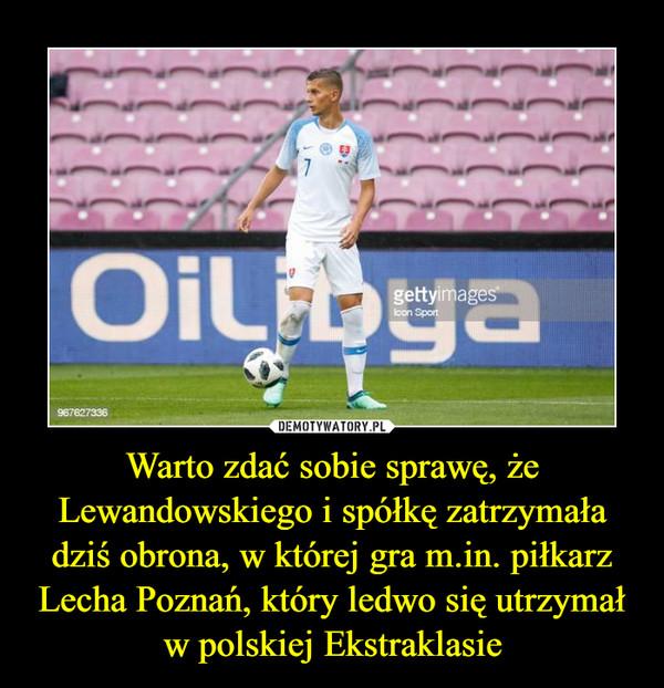 Warto zdać sobie sprawę, że Lewandowskiego i spółkę zatrzymała dziś obrona, w której gra m.in. piłkarz Lecha Poznań, który ledwo się utrzymał w polskiej Ekstraklasie –
