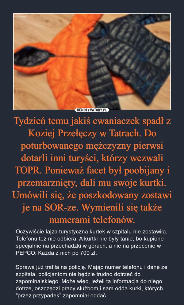 """Tydzień temu jakiś cwaniaczek spadł z Koziej Przełęczy w Tatrach. Do poturbowanego mężczyzny pierwsi dotarli inni turyści, którzy wezwali TOPR. Ponieważ facet był poobijany i przemarznięty, dali mu swoje kurtki. Umówili się, że poszkodowany zostawi je na SOR-ze. Wymienili się także numerami telefonów. – Oczywiście łajza turystyczna kurtek w szpitalu nie zostawiła. Telefonu też nie odbiera. A kurtki nie były tanie, bo kupione specjalnie na przechadzki w górach, a nie na przecenie w PEPCO. Każda z nich po 700 zł. Sprawa już trafiła na policję. Mając numer telefonu i dane ze szpitala, policjantom nie będzie trudno dotrzeć do zapominalskiego. Może więc, jeżeli ta informacja do niego dotrze, oszczędzi pracy służbom i sam odda kurki, których """"przez przypadek"""" zapomniał oddać"""