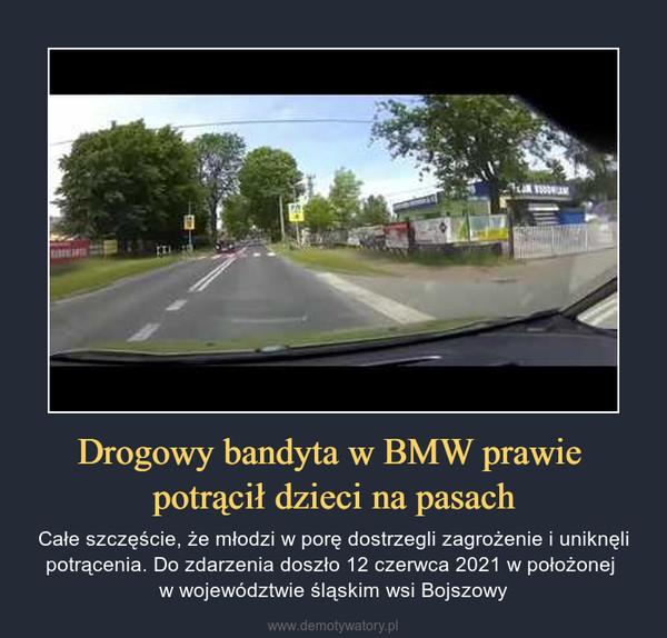Drogowy bandyta w BMW prawie potrącił dzieci na pasach – Całe szczęście, że młodzi w porę dostrzegli zagrożenie i uniknęli potrącenia. Do zdarzenia doszło 12 czerwca 2021 w położonej w województwie śląskim wsi Bojszowy