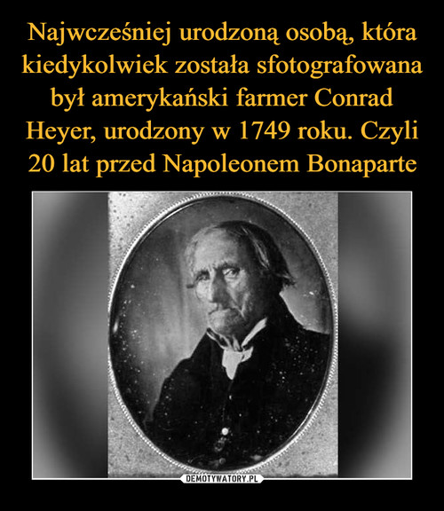 Najwcześniej urodzoną osobą, która kiedykolwiek została sfotografowana był amerykański farmer Conrad Heyer, urodzony w 1749 roku. Czyli 20 lat przed Napoleonem Bonaparte