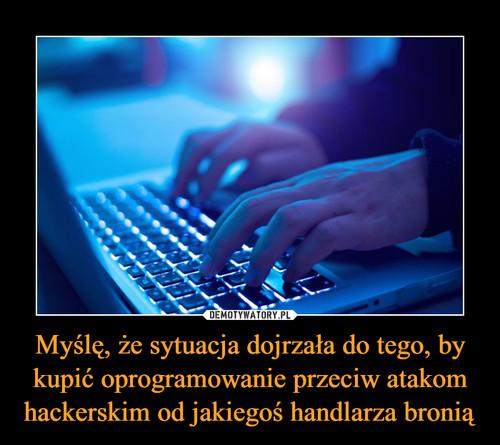 Myślę, że sytuacja dojrzała do tego, by kupić oprogramowanie przeciw atakom hackerskim od jakiegoś handlarza bronią