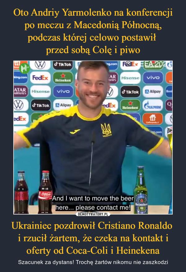 Ukrainiec pozdrowił Cristiano Ronaldo i rzucił żartem, że czeka na kontakt i oferty od Coca-Coli i Heinekena – Szacunek za dystans! Trochę żartów nikomu nie zaszkodzi